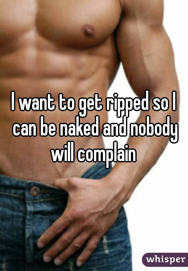 I want to get ripped so I can be naked and nobody will complain