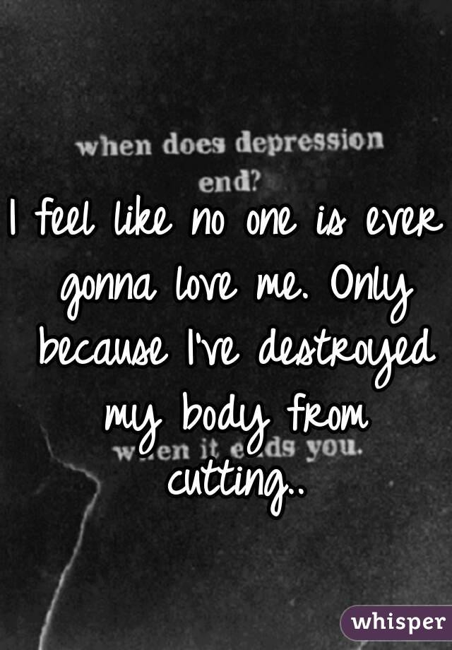 I feel like no one is ever gonna love me. Only because I've destroyed my body from cutting..