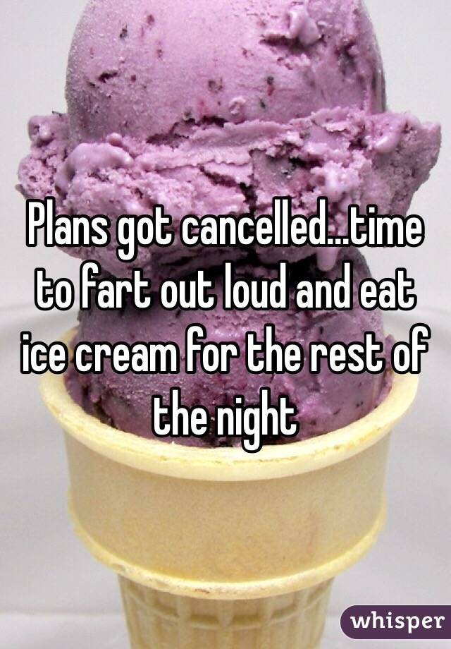 Plans got cancelled...time to fart out loud and eat ice cream for the rest of the night
