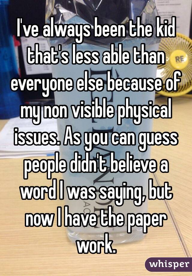 I've always been the kid that's less able than everyone else because of my non visible physical issues. As you can guess people didn't believe a word I was saying, but now I have the paper work.