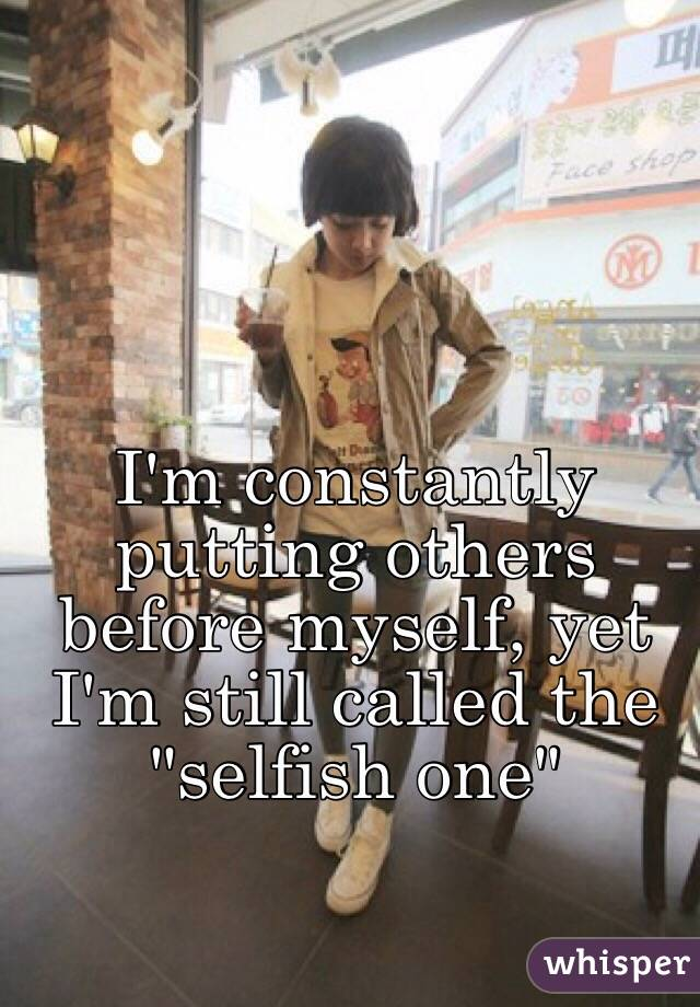 """I'm constantly putting others before myself, yet I'm still called the """"selfish one"""""""