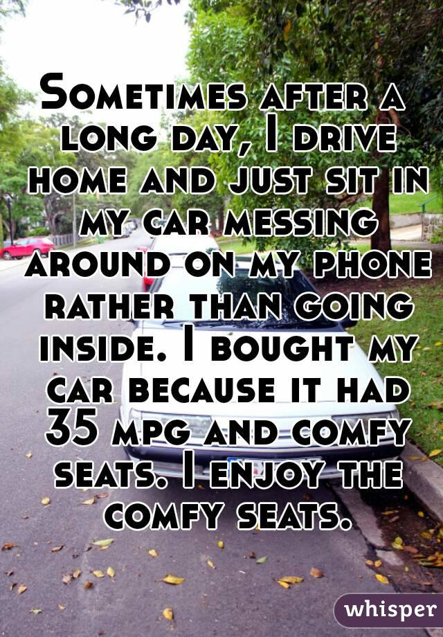 Sometimes after a long day, I drive home and just sit in my car messing around on my phone rather than going inside. I bought my car because it had 35 mpg and comfy seats. I enjoy the comfy seats.