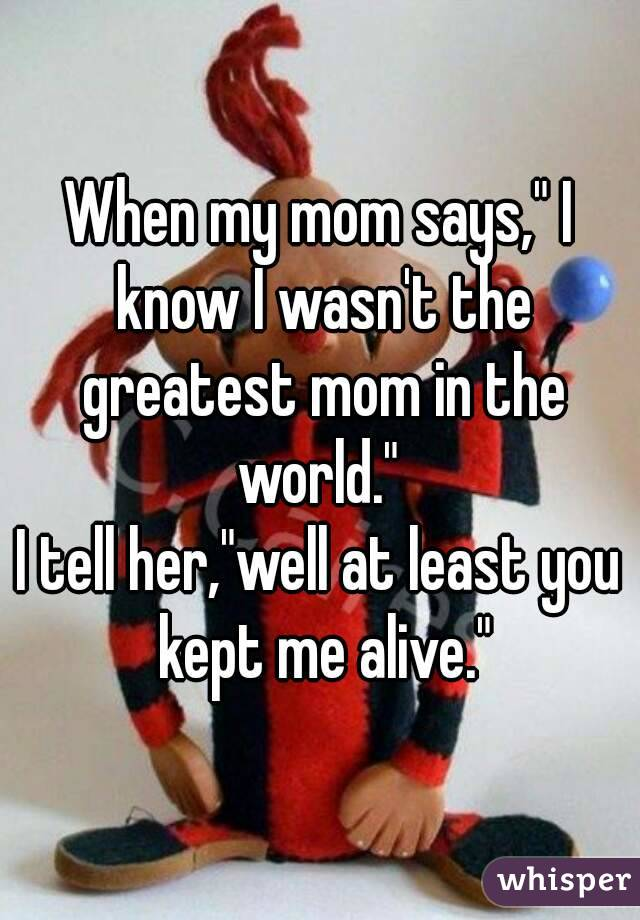 "When my mom says,"" I know I wasn't the greatest mom in the world.""  I tell her,""well at least you kept me alive."""