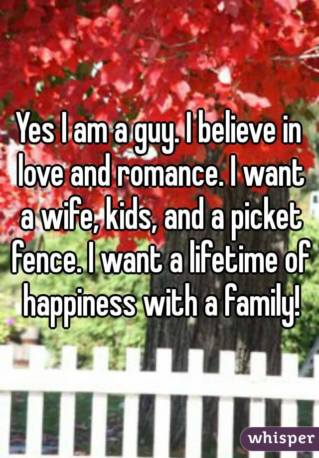 Yes I am a guy. I believe in love and romance. I want a wife, kids, and a picket fence. I want a lifetime of happiness with a family!