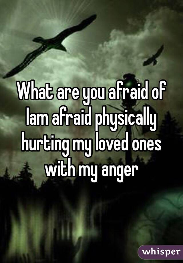 What are you afraid of  Iam afraid physically hurting my loved ones with my anger