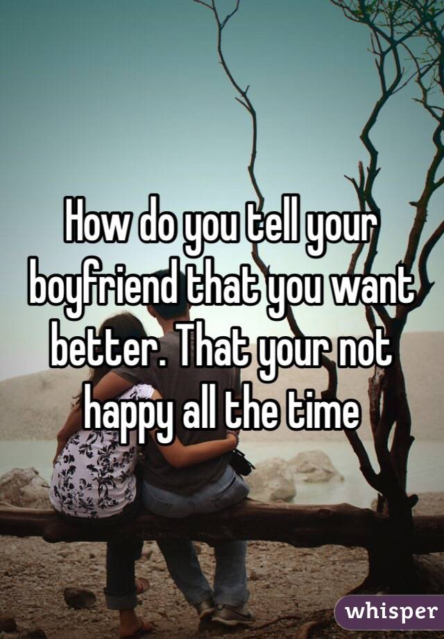 How do you tell your boyfriend that you want better. That your not happy all the time