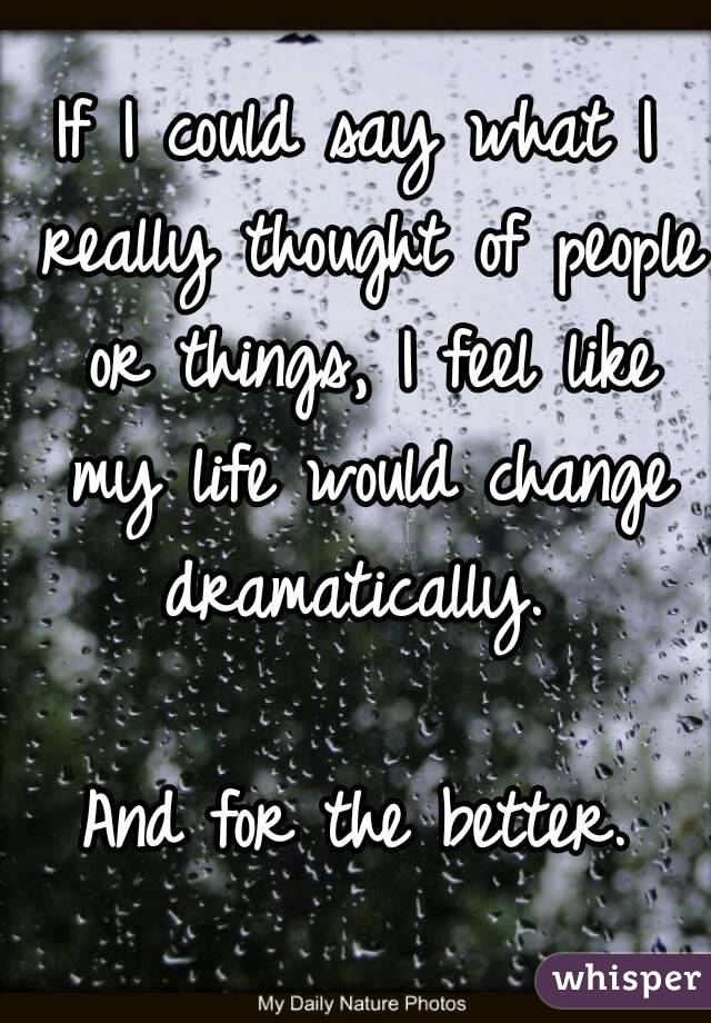 If I could say what I really thought of people or things, I feel like my life would change dramatically.   And for the better.