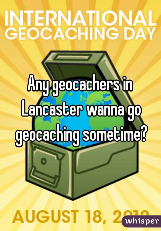 Any geocachers in Lancaster wanna go geocaching sometime?