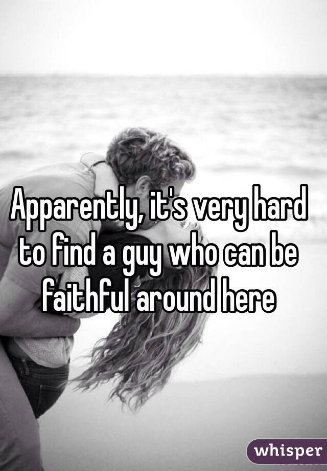 Apparently, it's very hard to find a guy who can be faithful around here