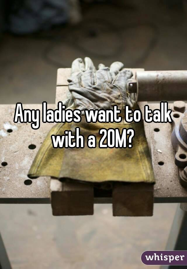 Any ladies want to talk with a 20M?