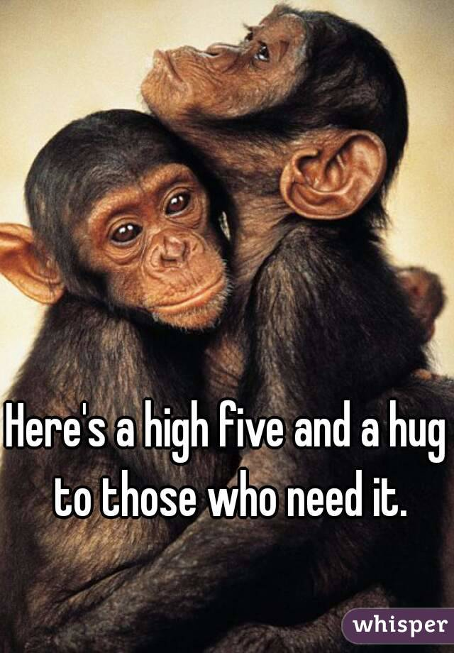 Here's a high five and a hug to those who need it.
