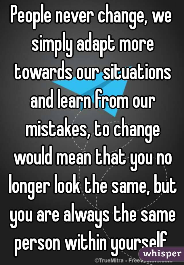 People never change, we simply adapt more towards our situations and learn from our mistakes, to change would mean that you no longer look the same, but you are always the same person within yourself