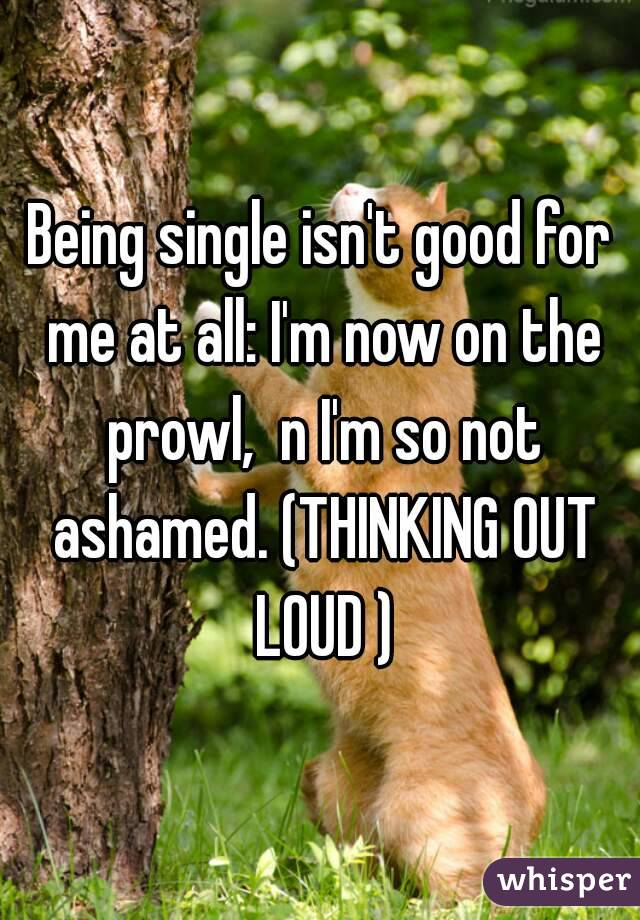 Being single isn't good for me at all: I'm now on the prowl,  n I'm so not ashamed. (THINKING OUT LOUD )