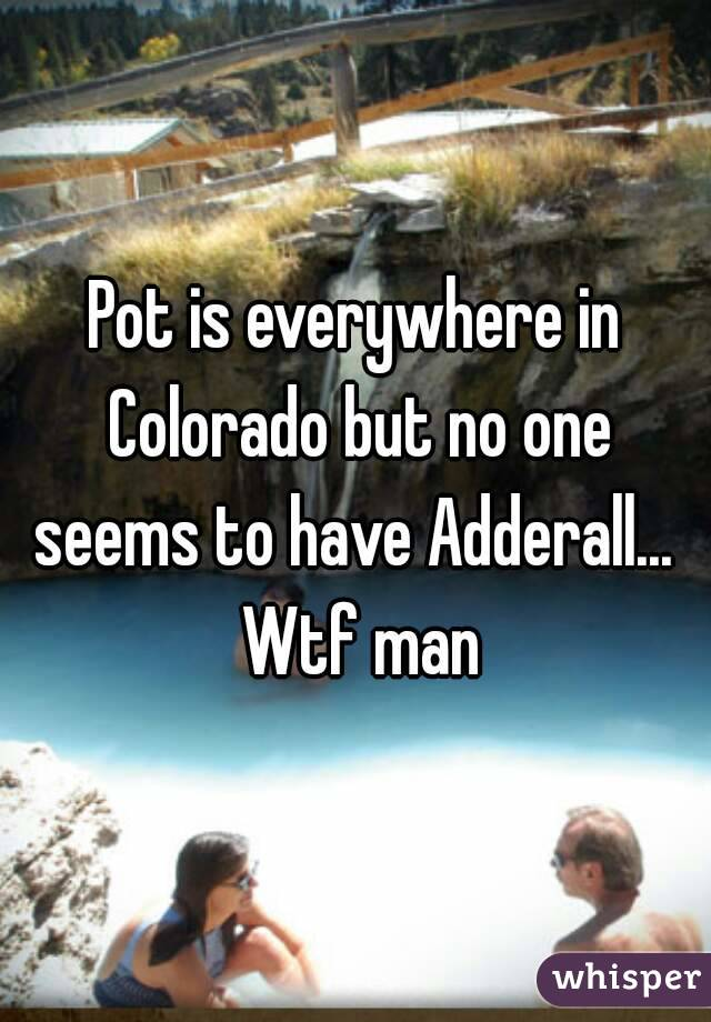 Pot is everywhere in Colorado but no one seems to have Adderall...  Wtf man
