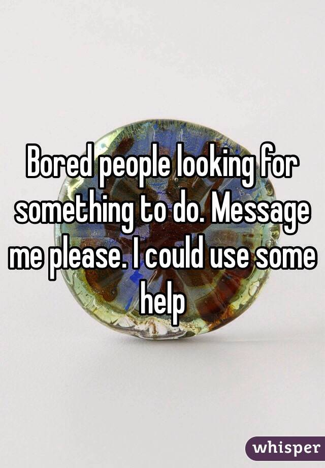 Bored people looking for something to do. Message me please. I could use some help