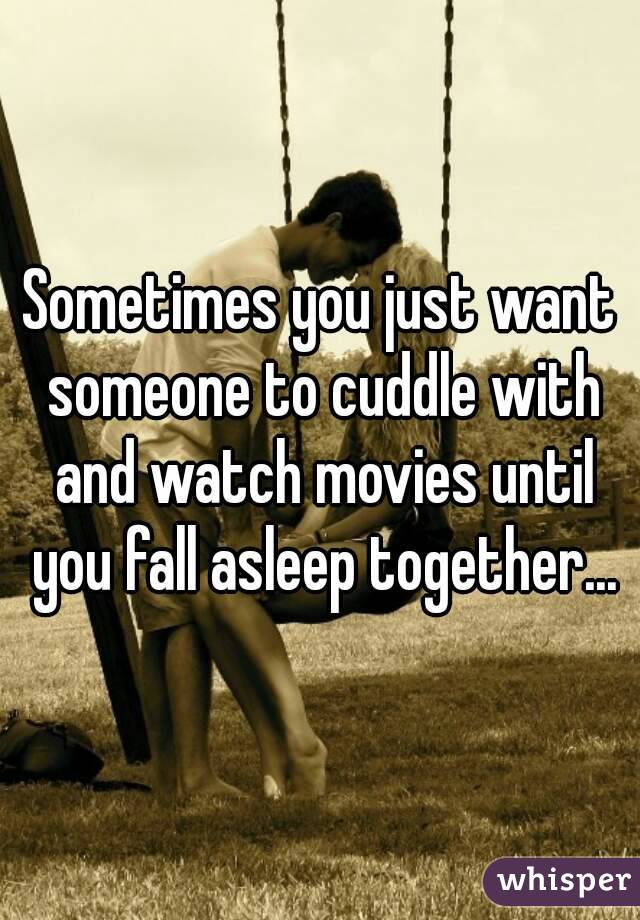 Sometimes you just want someone to cuddle with and watch movies until you fall asleep together...