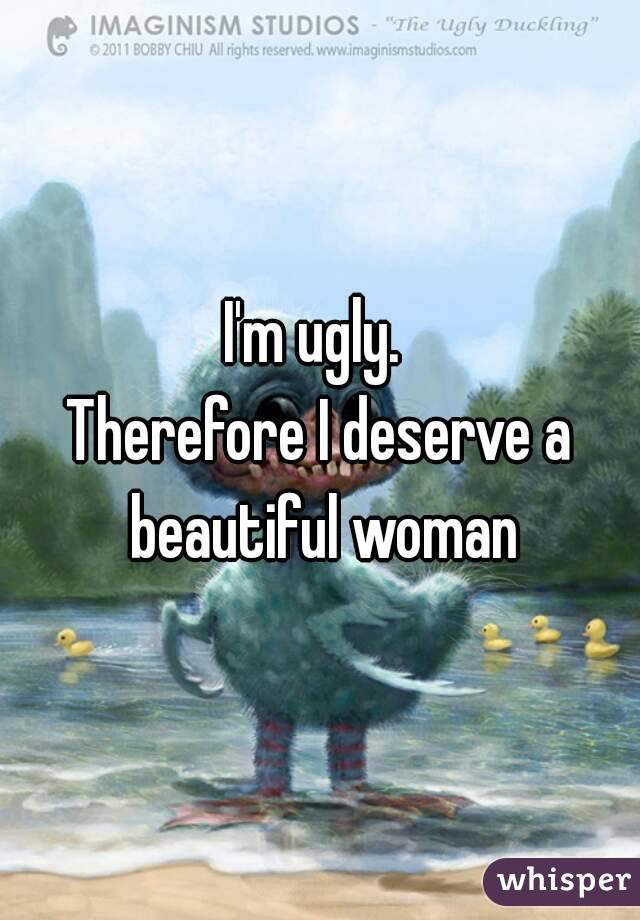 I'm ugly.  Therefore I deserve a beautiful woman