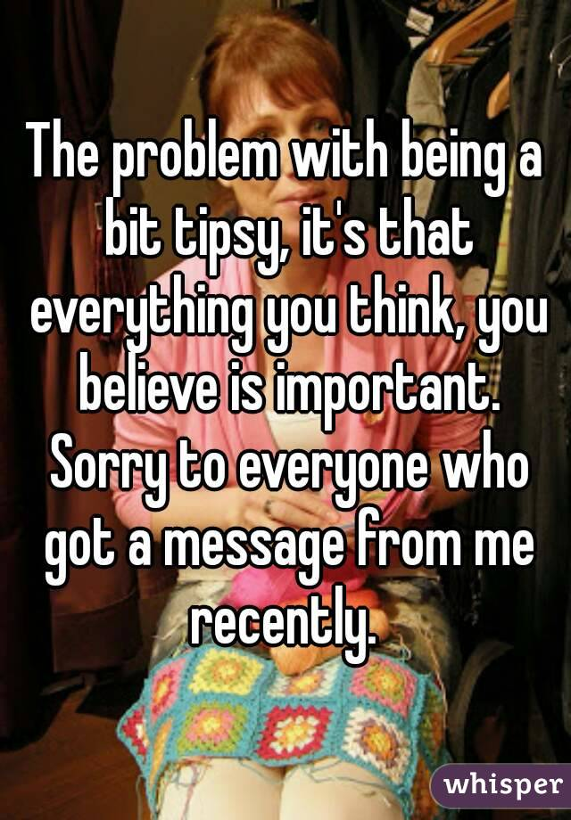 The problem with being a bit tipsy, it's that everything you think, you believe is important. Sorry to everyone who got a message from me recently.