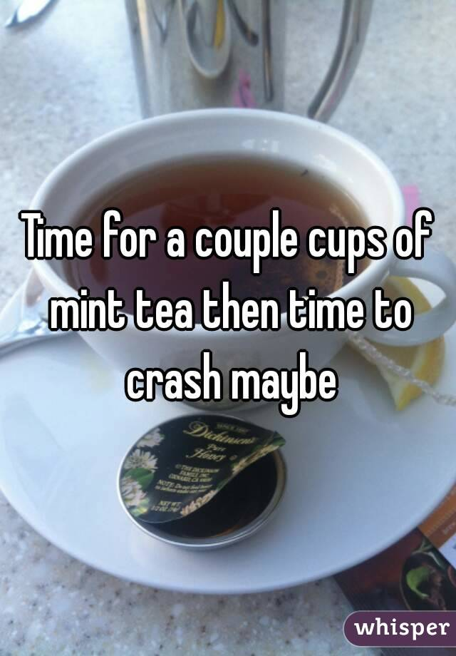 Time for a couple cups of mint tea then time to crash maybe