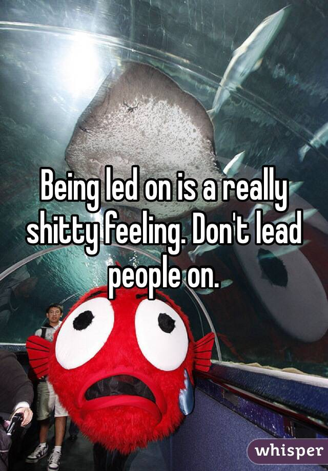 Being led on is a really shitty feeling. Don't lead people on.