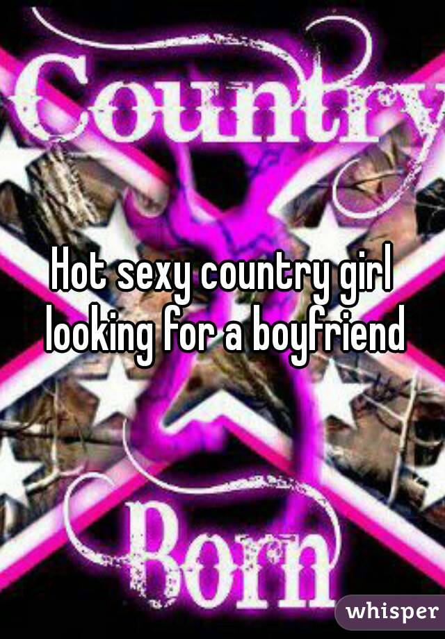 Hot sexy country girl looking for a boyfriend