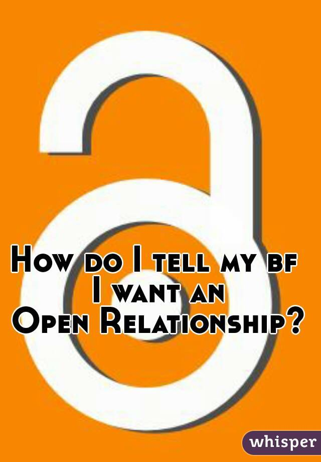 How do I tell my bf  I want an Open Relationship?