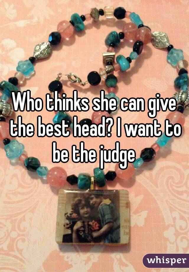 Who thinks she can give the best head? I want to be the judge