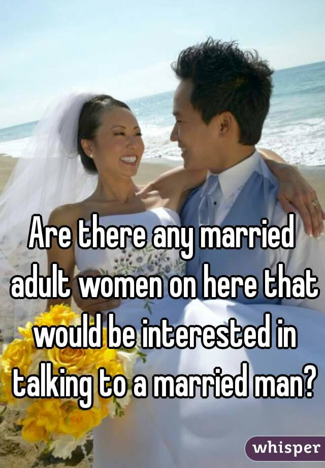 Are there any married adult women on here that would be interested in talking to a married man?