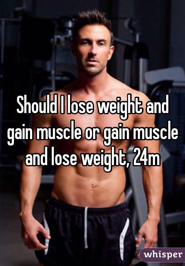 Should I lose weight and gain muscle or gain muscle and lose weight, 24m