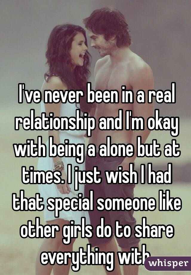 I've never been in a real relationship and I'm okay with being a alone but at times. I just wish I had that special someone like other girls do to share everything with.
