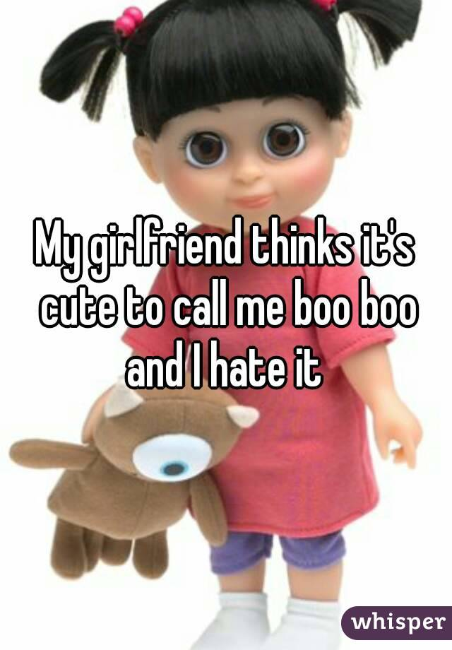 My girlfriend thinks it's cute to call me boo boo and I hate it