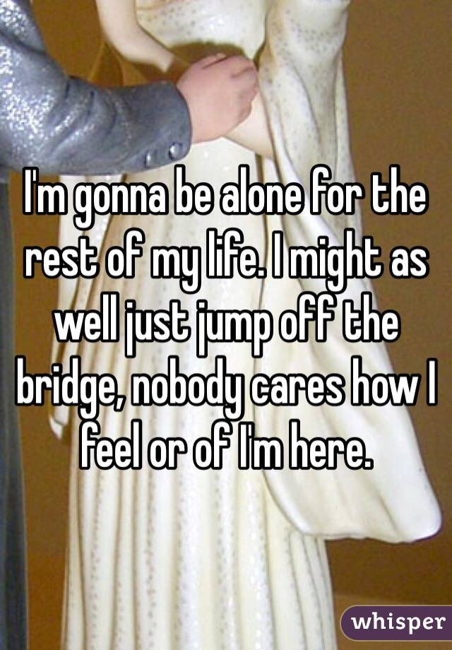 I'm gonna be alone for the rest of my life. I might as well just jump off the bridge, nobody cares how I feel or of I'm here.