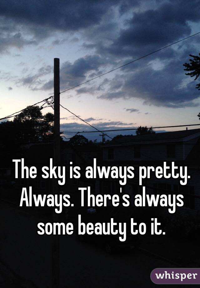 The sky is always pretty. Always. There's always some beauty to it.