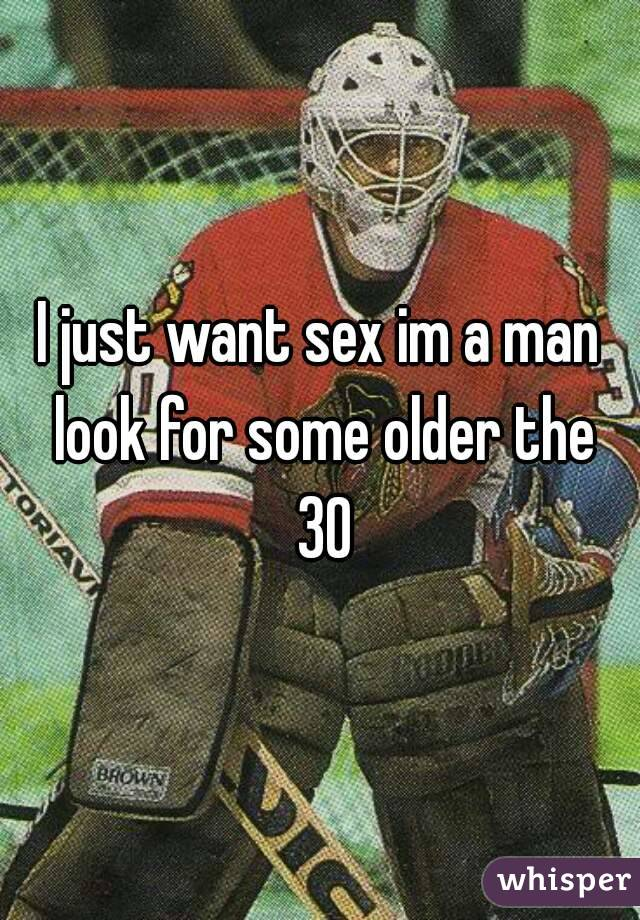 I just want sex im a man look for some older the 30