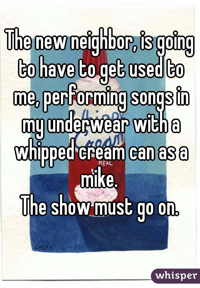 The new neighbor, is going to have to get used to me, performing songs in my underwear with a whipped cream can as a mike.  The show must go on.