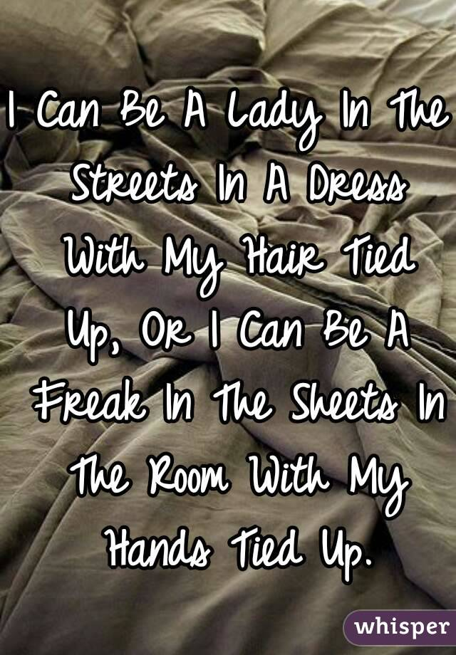 I Can Be A Lady In The Streets In A Dress With My Hair Tied Up, Or I Can Be A Freak In The Sheets In The Room With My Hands Tied Up.