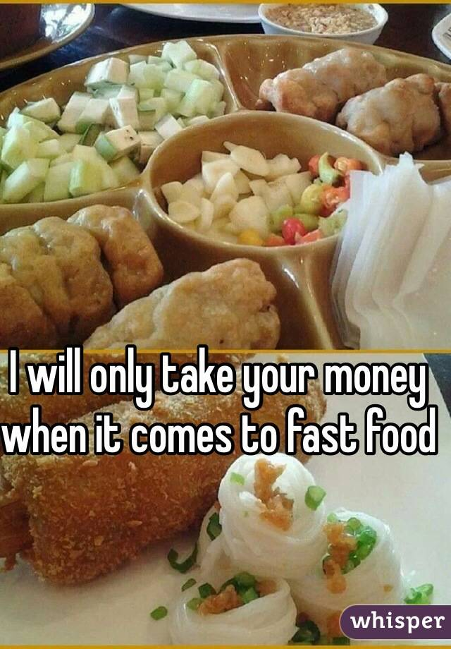 I will only take your money when it comes to fast food