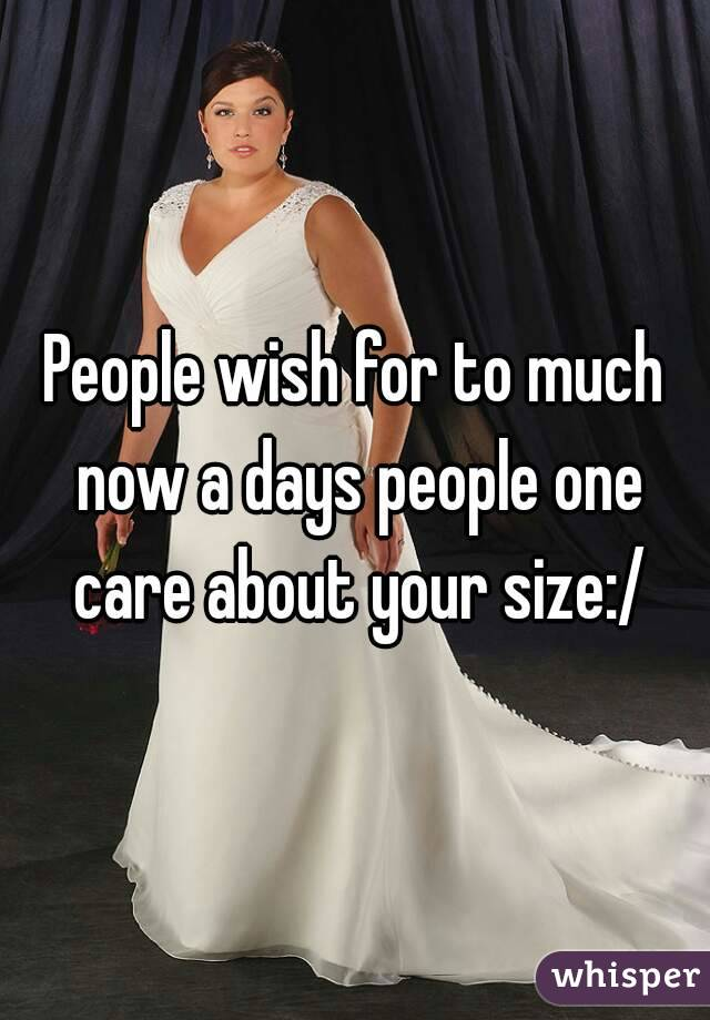 People wish for to much now a days people one care about your size:/