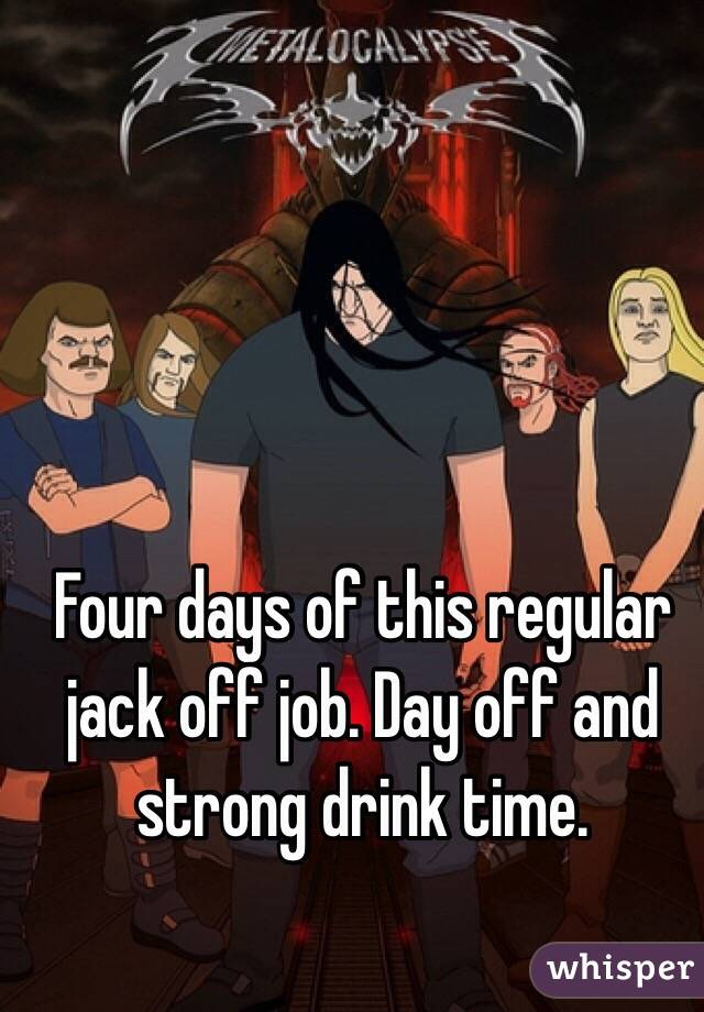 Four days of this regular jack off job. Day off and strong drink time.