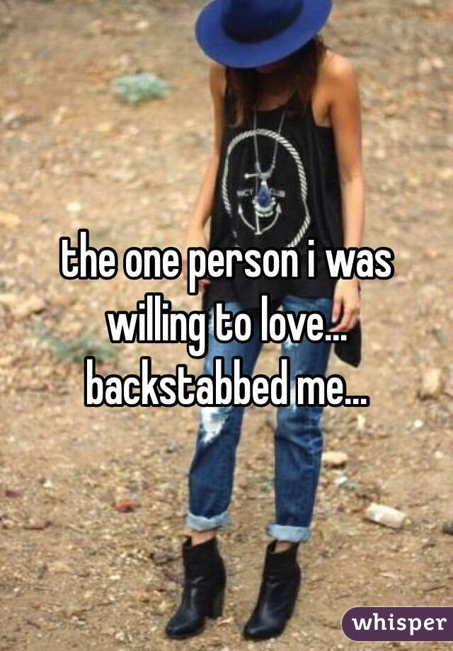 the one person i was willing to love... backstabbed me...