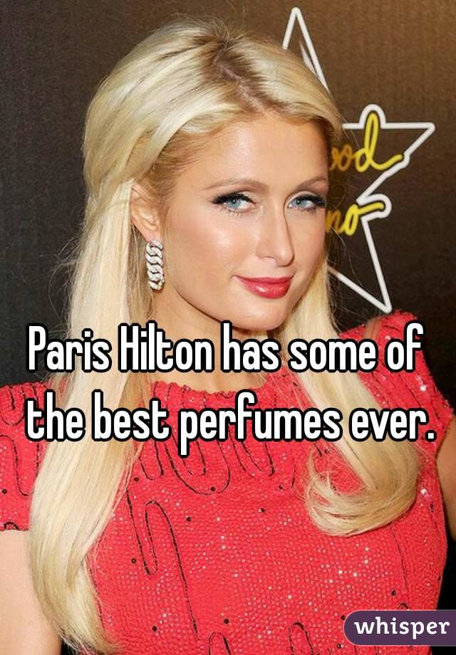 Paris Hilton has some of the best perfumes ever.
