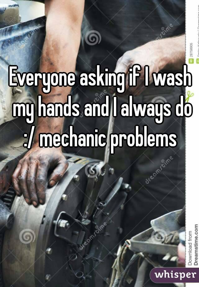 Everyone asking if I wash my hands and I always do :/ mechanic problems