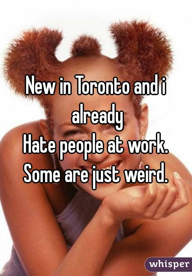New in Toronto and i already Hate people at work. Some are just weird.