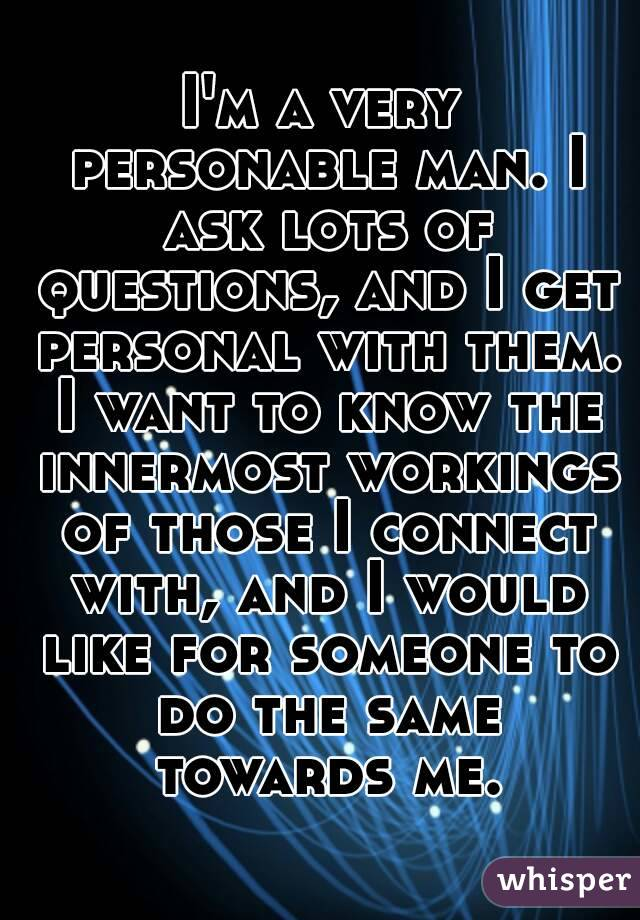I'm a very personable man. I ask lots of questions, and I get personal with them. I want to know the innermost workings of those I connect with, and I would like for someone to do the same towards me.