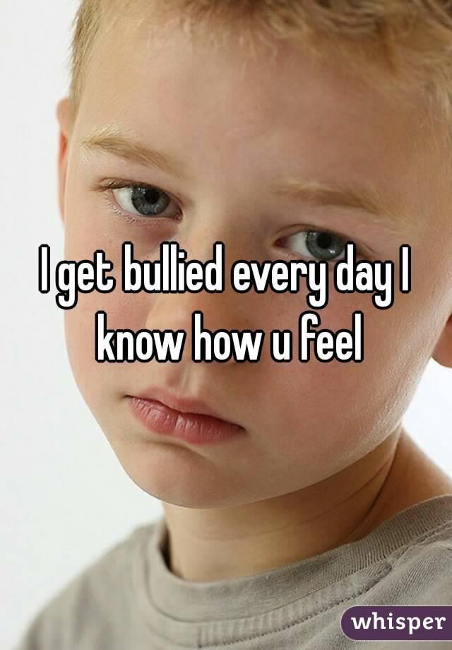 I get bullied every day I know how u feel