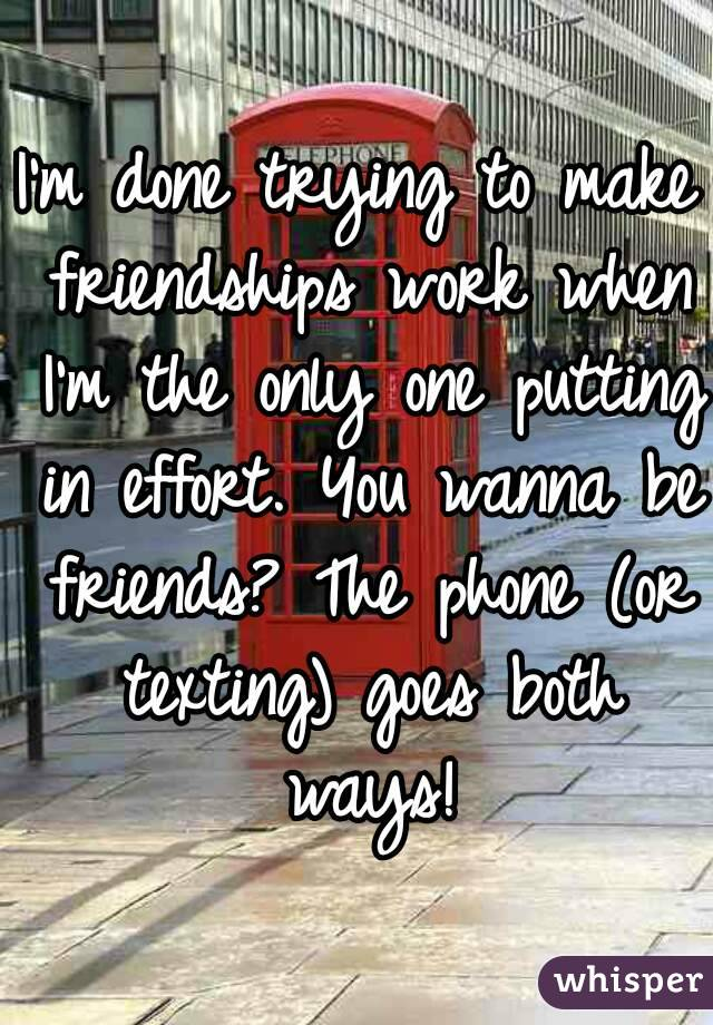 I'm done trying to make friendships work when I'm the only one putting in effort. You wanna be friends? The phone (or texting) goes both ways!