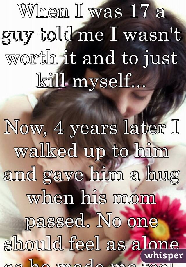 When I was 17 a guy told me I wasn't worth it and to just kill myself...  Now, 4 years later I walked up to him and gave him a hug when his mom passed. No one should feel as alone as he made me feel. Not even him.