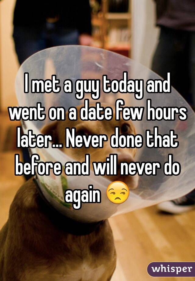 I met a guy today and went on a date few hours later... Never done that before and will never do again 😒