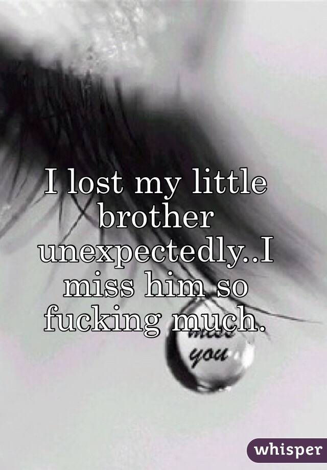 I lost my little brother unexpectedly..I miss him so fucking much.