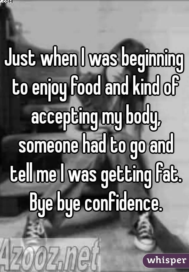 Just when I was beginning to enjoy food and kind of accepting my body, someone had to go and tell me I was getting fat. Bye bye confidence.
